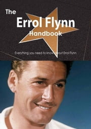 The Errol Flynn Handbook - Everything you need to know about Errol Flynn ebook by Smith, Emily