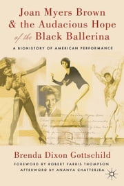Joan Myers Brown and the Audacious Hope of the Black Ballerina - A Biohistory of American Performance ebook by Ananya Chatterjea,Robert Farris Thompson,Brenda Dixon Gottschild