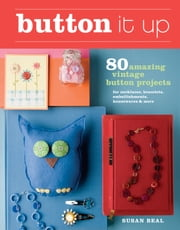 Button It Up - 80 Amazing Vintage Button Projects for Necklaces, Bracelets, Embellishments, Housewares, and More ebook by Susan Beal