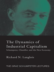 Dynamics of Industrial Capitalism - Schumpeter, Chandler, and the New Economy ebook by Richard N. Langlois