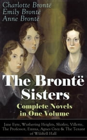 The Brontë Sisters - Complete Novels in One Volume: Jane Eyre, Wuthering Heights, Shirley, Villette, The Professor, Emma, Agnes Grey & The Tenant of Wildfell Hall - The Beloved Classics of English Victorian Literature ebook by Charlotte Brontë,Emily Brontë,Anne Brontë