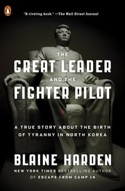 The Great Leader and the Fighter Pilot - The True Story of the Tyrant Who Created North Korea and the Young Lieutenant Who Stole His Way to Freedom ebook by Blaine Harden