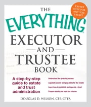 The Everything Executor and Trustee Book - A Step-by-Step Guide to Estate and Trust Administration ebook by Douglas D. Wilson