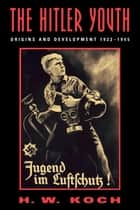 The Hitler Youth - Origins and Development 1922-1945 ebook by