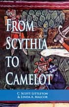 From Scythia to Camelot - A Radical Reassessment of the Legends of King Arthur, the Knights of the Round Table, and the Holy Grail ebook by C. Scott Littleton, Linda A. Malcor