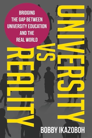 University Vs. Reality - Bridging the Gap Between University Education and the Real World ebook by Bobby Ikazoboh