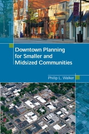 Downtown Planning for Smaller and Midsized Communities ebook by Philip L. Walker