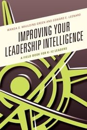 Improving Your Leadership Intelligence - A Field Book for K-12 Leaders ebook by Wanda S. Maulding Green, Ed Leonard