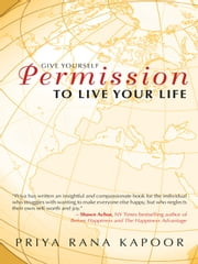 Give Yourself Permission to Live Your Life ebook by Priya Rana Kapoor