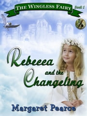 The Wingless Fairy Series Book 1: Rebecca and the Changeling ebook by Margaret Pearce
