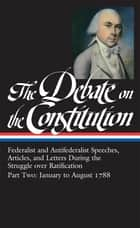 The Debate on the Constitution Part 2: Federalist and Antifederalist Speeches, Articles, and Letters During the Struggle over Ratification Vol. 2 (LOA #63) ebook by Various, Bernard Bailyn