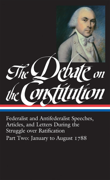The Debate on the Constitution Part 2: Federalist and Antifederalist Speeches, Articles, and Letters During the Struggle over Ratification Vol. 2 (LOA #63) ebook by Various