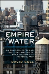 Empire of Water - An Environmental and Political History of the New York City Water Supply ebook by David Soll