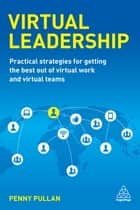 Virtual Leadership - Practical Strategies for Getting the Best Out of Virtual Work and Virtual Teams ebook by Penny Pullan