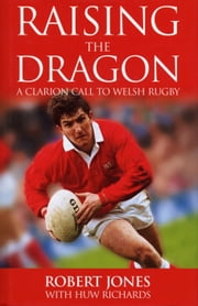 Raising The Dragon - A Clarion Call To Welsh Rugby ebook by Robert Jones,Huw Richards