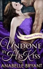 Undone By His Kiss (Regency Charms, Book 2) ebook by Anabelle Bryant