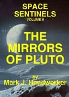 The Mirrors of Pluto: Space Sentinels (Volume II) ebook by Mark J. Handwerker