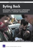 Byting BackA-Regaining Information Superiority Against 21st-Century Insurgents ebook by Martin C. Libicki,David C. Gompert,David R. Frelinger,Raymond Smith