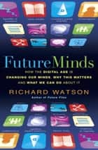 Future Minds - How the Digital Age Is Changing Our Minds, Why This Matters, and What We Can Do About It ebook by Richard Watson