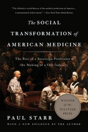 The Social Transformation of American Medicine - The Rise of a Sovereign Profession and the Making of a Vast Industry ebook by Kobo.Web.Store.Products.Fields.ContributorFieldViewModel