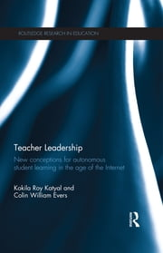 Teacher Leadership - New conceptions for autonomous student learning in the age of the Internet ebook by Kokila Roy Katyal,Colin William Evers
