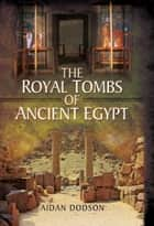 The Royal Tombs of Ancient Egypt ebook by Aidan   Dodson