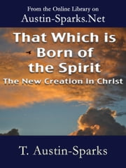 That Which is Born of the Spirit - The New Creation in Christ ekitaplar by T. Austin-Sparks