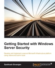 Getting Started with Windows Server Security ebook by Santhosh Sivarajan