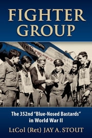 "Fighter Group - The 352nd ""Blue-Nosed Bastards"" in World War II ebook by Lt Col  Jay A. Stout"