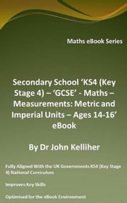 Secondary School 'KS4 (Key Stage 4) – 'GCSE' - Maths – Measurements: Metric and Imperial Units – Ages 14-16' eBook ebook by Dr John Kelliher