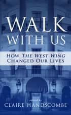 Walk With Us: How The West Wing Changed Our Lives ebook by Claire Handscombe