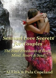 Sensual Love Secrets for Couples: The Four Freedoms of Body, Mind, Heart & Soul ebook by Pala Copeland