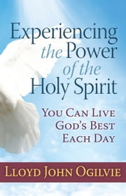 Experiencing the Power of the Holy Spirit - You Can Live God's Best Each Day ebook by Lloyd John Ogilvie