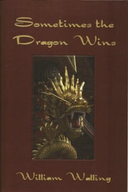Sometimes the Dragon Wins ebook by William Walling