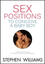 Sex Positions To Conceive A Baby Boy: Surefire Sensual Pleasures To Increase Chances To Conceive A Baby Boy ebook by Stephen Williams