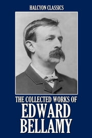 The Collected Works of Edward Bellamy: 20 Books and Short Stories ebook by Edward Bellamy