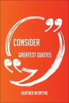 Consider Greatest Quotes - Quick, Short, Medium Or Long Quotes. Find The Perfect Consider Quotations For All Occasions - Spicing Up Letters, Speeches, And Everyday Conversations. ebook by Heather Mcintyre
