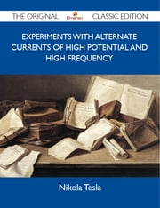 Experiments with Alternate Currents of High Potential and High Frequency - The Original Classic Edition ebook by Tesla Nikola