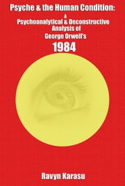 Psyche & the Human Condition: A Psychological & Deconstructive Analysis of George Orwell's 1984 ebook by Ravyn Karasu