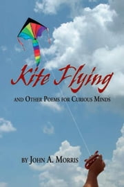 Kite Flying and Other Poems for Curious Minds ebook by John A. Morris