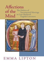 Affections of the Mind: The Politics of Sacramental Marriage in Late Medieval English Literature ebook by Lipton, Emma