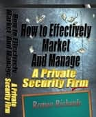 How to Effectively Market and Manage a Private Security Firm ebook by Romeo Richards