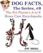 Dog Facts, The Series #8: The Pet Parent's A-to-Z Home Care Encyclopedia - Dog Facts, #8 ebook by Amy Shojai