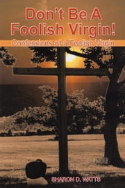 Don't Be A Foolish Virgin! - Confessions of a Foolish Virgin ebook by Sharon D. Watts