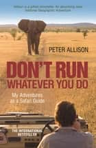 DON'T RUN, Whatever You Do - My Adventures as a Safari Guide ebook by Peter Allison