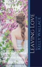 Leaving Love: When to Say Goodbye & How Your Angels Can Help You Heal ebook by Kelly Wallace
