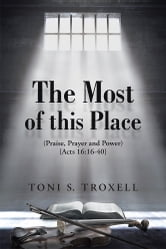 The Most of this Place - (Praise, Prayer and Power) {Acts 16:16-40} ebook by Toni S. Troxell