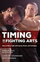 Timing in the Fighting Arts - How to Win a Fight with Speed, Power, and Technique ebook by Loren W. Christensen, Wim Demeere