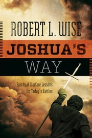 Joshua's Way - Spiritual Warfare Lessons for Today's Battles ebook by Robert L. Wise