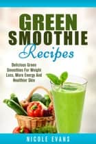 Green Smoothie Recipes: Green Smoothies For Weight Loss ebook by Nicole Evans